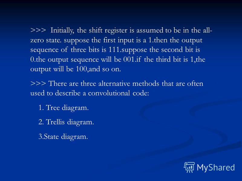 >>> Initially, the shift register is assumed to be in the all- zero state. suppose the first input is a 1.then the output sequence of three bits is 111.suppose the second bit is 0.the output sequence will be 001.if the third bit is 1,the output will