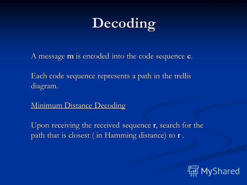 Decoding A message m is encoded into the code sequence c. Each code sequence represents a path in the trellis diagram. Minimum Distance Decoding Upon receiving the received sequence r, search for the path that is closest ( in Hamming distance) to r.