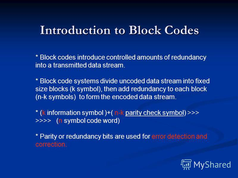 Introduction to Block Codes * Block codes introduce controlled amounts of redundancy into a transmitted data stream. * Block code systems divide uncoded data stream into fixed size blocks (k symbol), then add redundancy to each block (n-k symbols) to