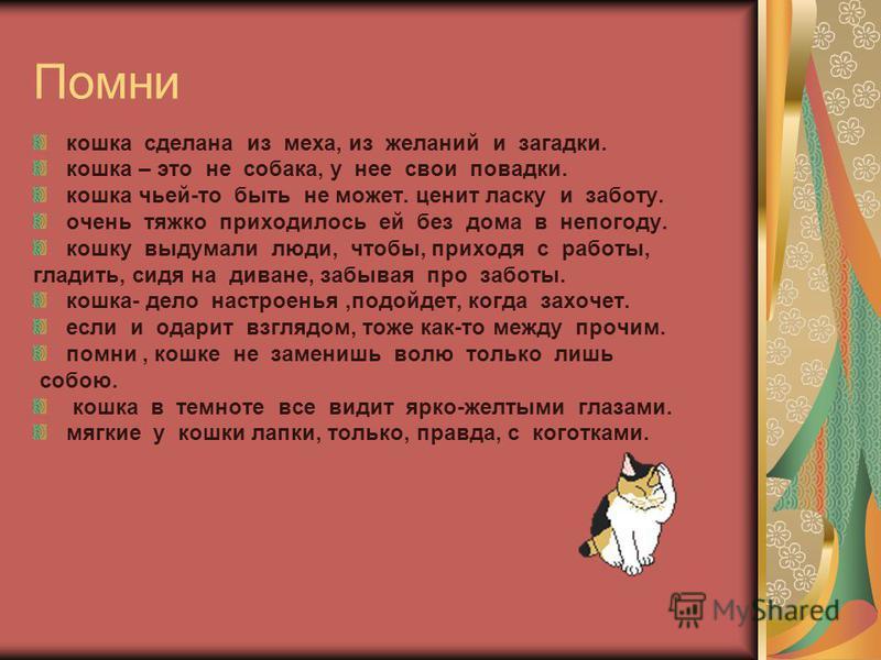 Помни кошка сделана из меха, из желаний и загадки. кошка – это не собака, у нее свои повадки. кошка чьей-то быть не может. ценит ласку и заботу. очень тяжко приходилось ей без дома в непогоду. кошку выдумали люди, чтобы, приходя с работы, гладить, си