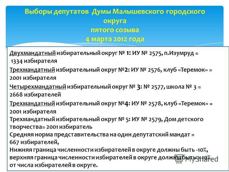 Мажоритарная система относительного большинства (избранным считается кандидат, набравший максимальное число голосов по отношению к другим кандидатам) вся территория Малышевского городского округа делится на пять многомандатных округов, со средней нор