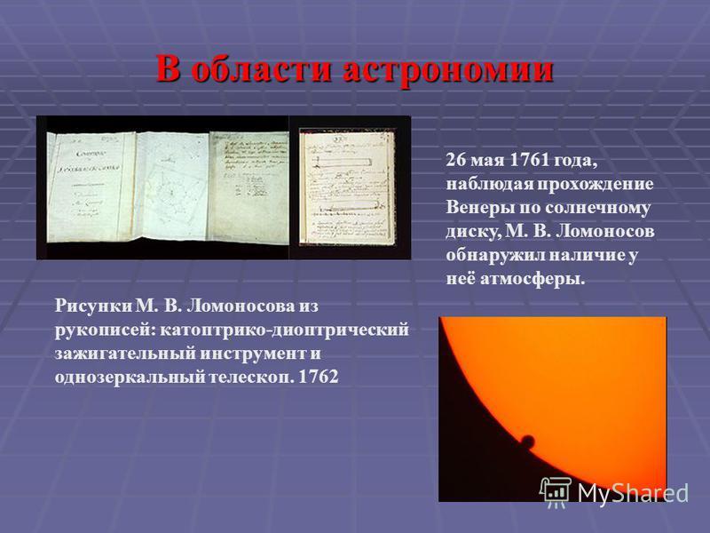 В области астрономии Рисунки М. В. Ломоносова из рукописей: катоптрика-диоптрический зажигательный инструмент и однозеркальный телескоп. 1762 26 мая 1761 года, наблюдая прохождение Венеры по солнечному диску, М. В. Ломоносов обнаружил наличие у неё а