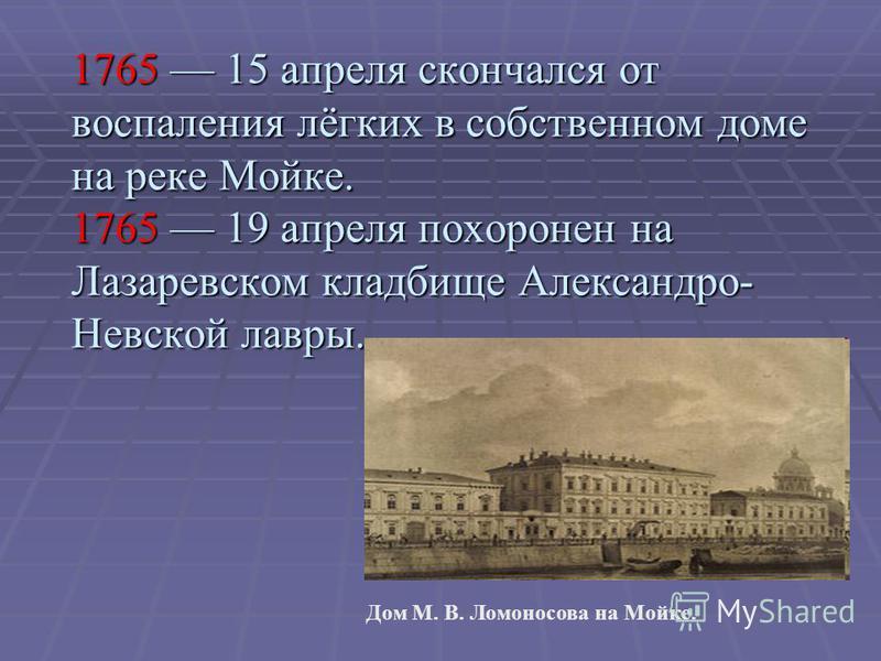 1765 15 апреля скончался от воспаления лёгких в собственном доме на реке Мойке. 1765 19 апреля похоронен на Лазаревском кладбище Александро- Невской лавры. Дом М. В. Ломоносова на Мойке.