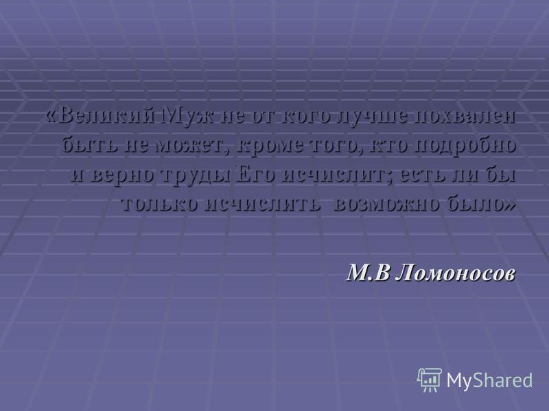« Великий Муж не от кого лучше похвален быть не может, кроме того, кто подробно и верно труды Его исчислит; есть ли бы только исчислить возможно было» М.В Ломоносов