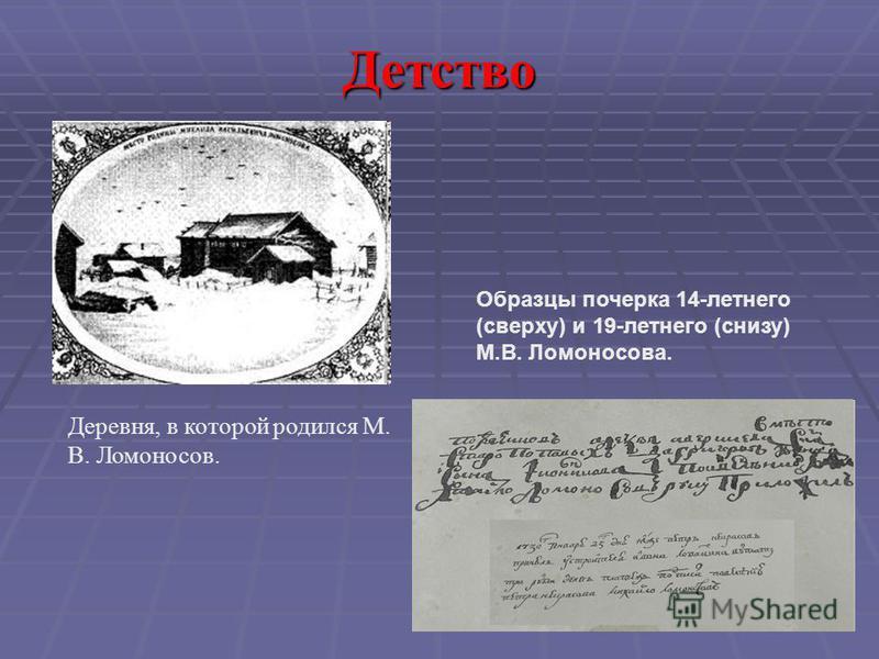 Детство Деревня, в которой родился М. В. Ломоносов. Образцы почерка 14-летнего (сверху) и 19-летнего (снизу) М.В. Ломоносова.
