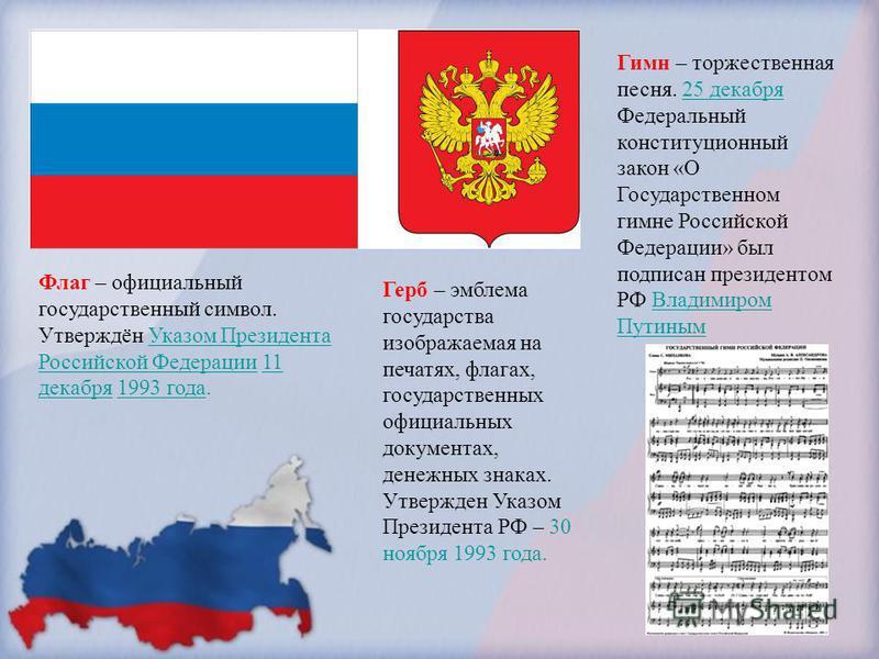 Флаг – официальный государственный символ. Утверждён Указом Президента Российской Федерации 11 декабря 1993 года.Указом Президента Российской Федерации 11 декабря 1993 года Герб – эмблема государства изображаемая на печатях, флагах, государственных о