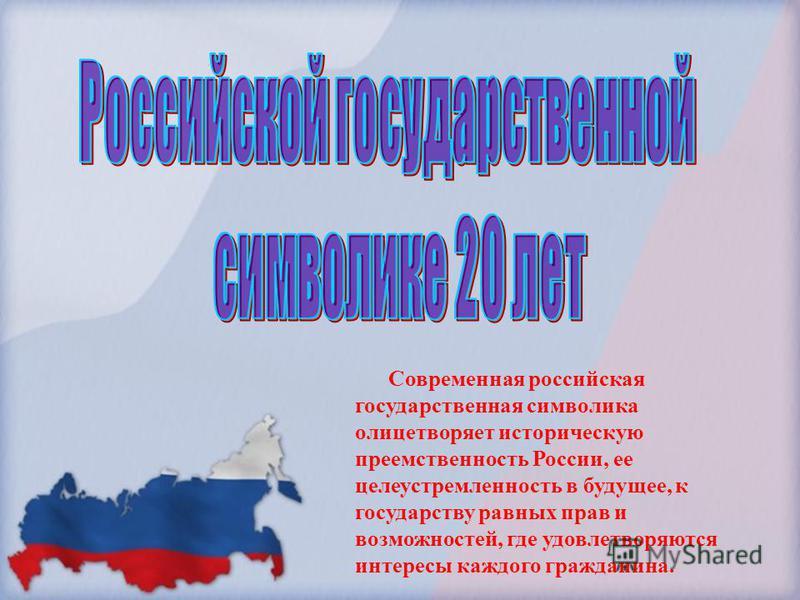 Современная российская государственная символика олицетворяет историческую преемственность России, ее целеустремленность в будущее, к государству равных прав и возможностей, где удовлетворяются интересы каждого гражданина.