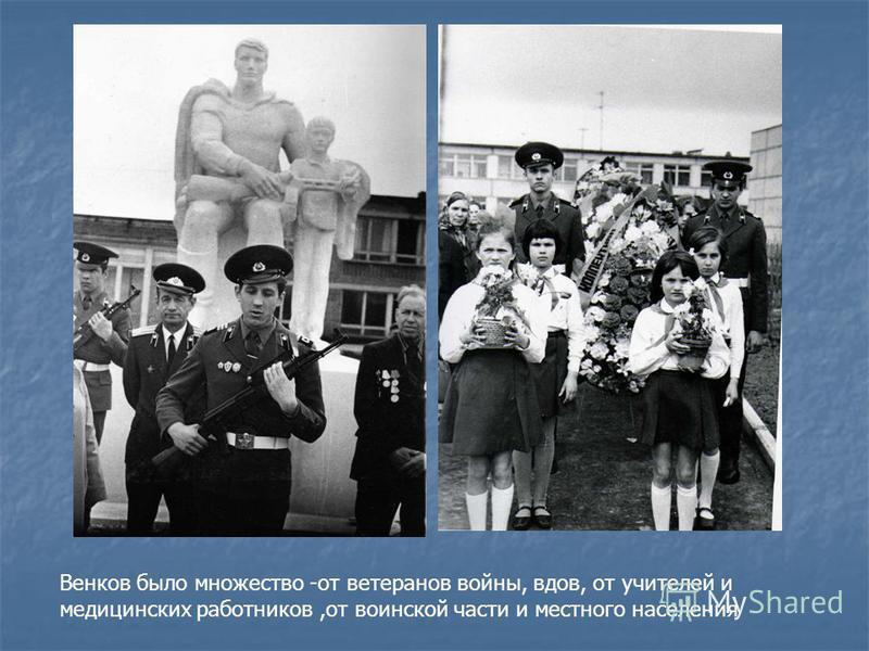 Венков было множество -от ветеранов войны, вдов, от учителей и медицинских работников,от воинской части и местного населения