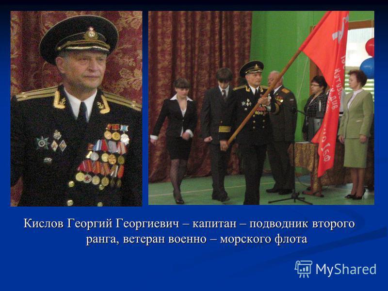 Кислов Георгий Георгиевич – капитан – подводник второго ранга, ветеран военно – морского флота
