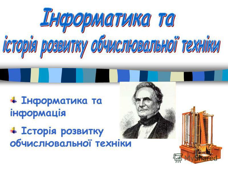 Інформатика та інформація Історія розвитку обчислювальної техніки