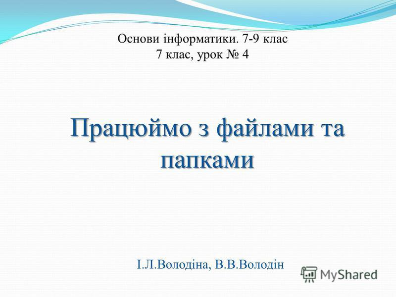 Працюймо з файлами та папками Основи інформатики. 7-9 клас 7 клас, урок 4 І.Л.Володіна, В.В.Володін