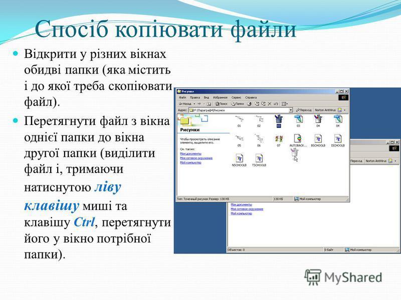 Спосіб копіювати файли Відкрити у різних вікнах обидві папки (яка містить і до якої треба скопіювати файл). Перетягнути файл з вікна однієї папки до вікна другої папки (виділити файл і, тримаючи натиснутою ліву клавішу миші та клавішу Ctrl, перетягну