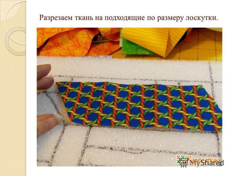 Разрезаем ткань на подходящие по размеру лоскутки. Разрезаем ткань на подходящие по размеру лоскутки.