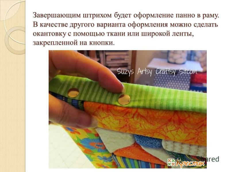 Завершающим штрихом будет оформление панно в раму. В качестве другого варианта оформления можно сделать окантовку с помощью ткани или широкой ленты, закрепленной на кнопки.