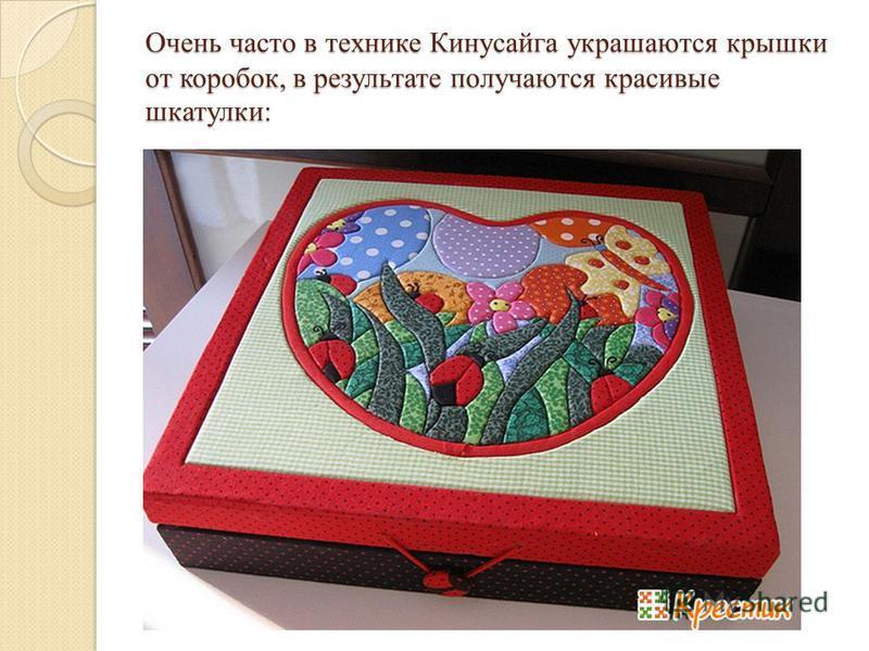Очень часто в технике Кинусайга украшаются крышки от коробок, в результате получаются красивые шкатулки: