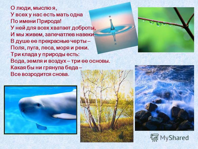 О люди, мыслю я, У всех у нас есть мать одна По имени Природа! У ней для всех хватает доброты, И мы живем, запечатлев навеки В душе ее прекрасные черты – Поля, луга, леса, моря и реки. Три клада у природы есть: Вода, земля и воздух – три ее основы. К