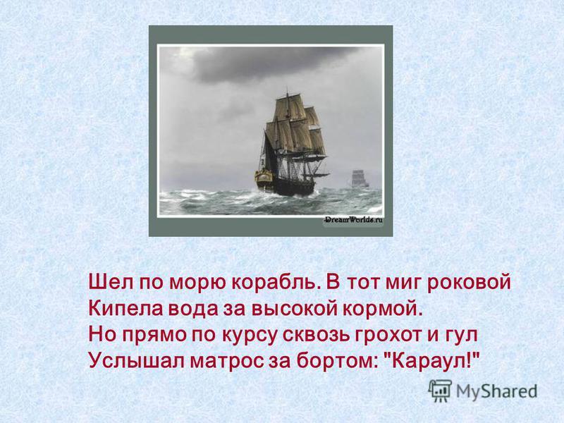 Шел по морю корабль. В тот миг роковой Кипела вода за высокой кормой. Но прямо по курсу сквозь грохот и гул Услышал матрос за бортом: Караул!