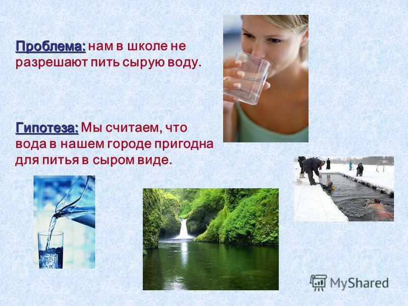 Проблема: Проблема: нам в школе не разрешают пить сырую воду. Гипотеза: Гипотеза: Мы считаем, что вода в нашем городе пригодна для питья в сыром виде.