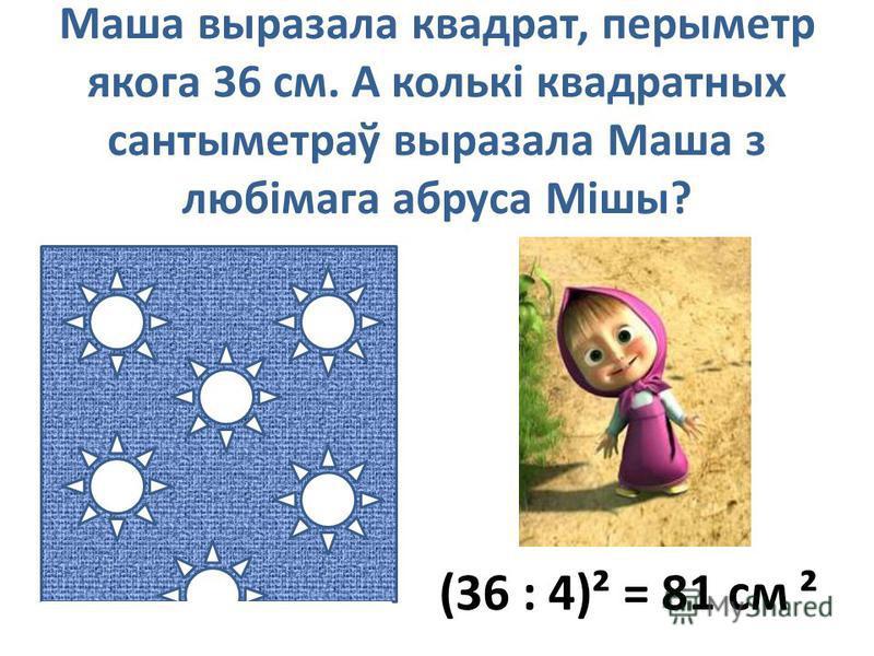 Маша выразала квадрат, перыметр якога 36 см. А колькі квадратных сантыметраў выразала Маша з любімага абруса Мішы? (36 : 4)² = 81 см ²