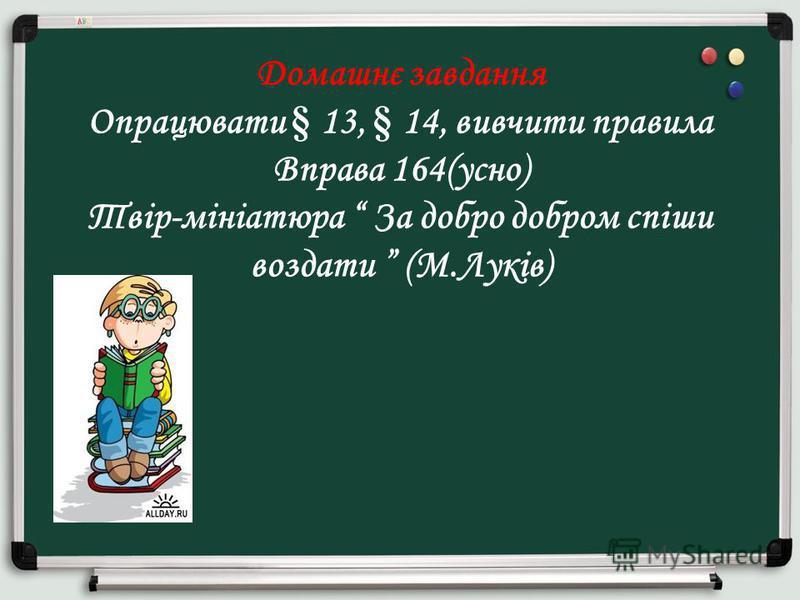 Домашнє завдання Опрацювати § 13, § 14, вивчити правила Вправа 164(усно) Твір-мініатюра За добро добром спіши воздати (М.Луків)