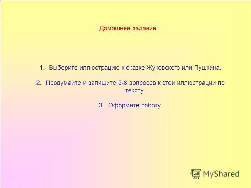 Домашнее задание 1. Выберите иллюстрацию к сказке Жуковского или Пушкина. 2. Продумайте и запишите 5-8 вопросов к этой иллюстрации по тексту. 3. Оформите работу.