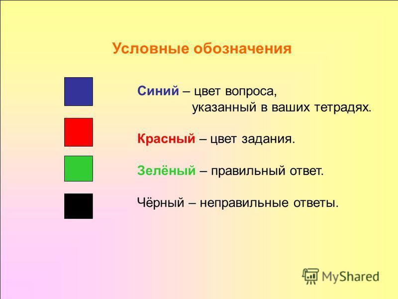 Синий – цвет вопроса, указанный в ваших тетрадях. Красный – цвет задания. Зелёный – правильный ответ. Чёрный – неправильные ответы. Условные обозначения