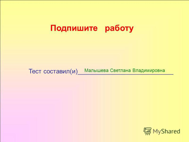 Подпишите работу Тест составил(и)___________________________ Малышева Светлана Владимировна