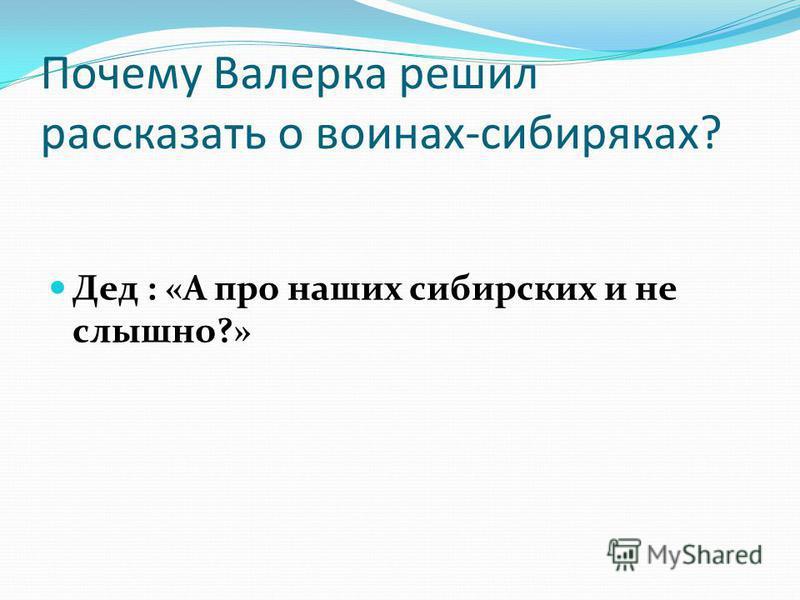 Почему Валерка решил рассказать о воинах-сибиряках? Дед : «А про наших сибирских и не слышно?»