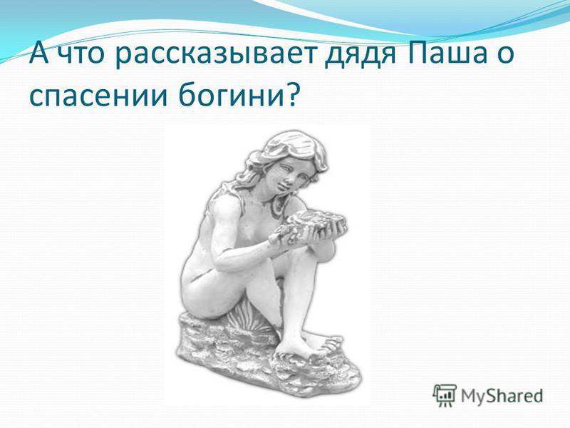 А что рассказывает дядя Паша о спасении богини?