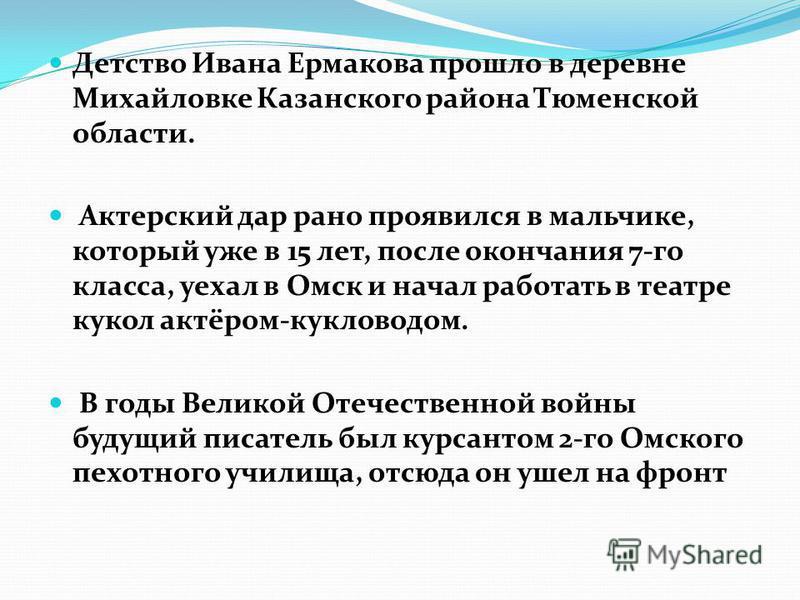 Детство Ивана Ермакова прошло в деревне Михайловке Казанского района Тюменской области. Актерский дар рано проявился в мальчике, который уже в 15 лет, после окончания 7-го класса, уехал в Омск и начал работать в театре кукол актёром-кукловодом. В год