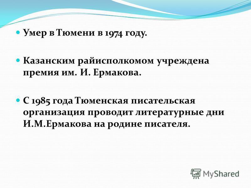 Умер в Тюмени в 1974 году. Казанским райисполкомом учреждена премия им. И. Ермакова. С 1985 года Тюменская писательская организация проводит литературные дни И.М.Ермакова на родине писателя.