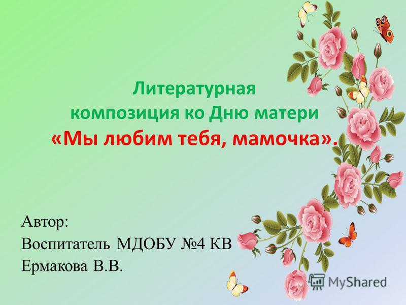 Литературная композиция ко Дню матери «Мы любим тебя, мамочка». Автор: Воспитатель МДОБУ 4 КВ Ермакова В.В.