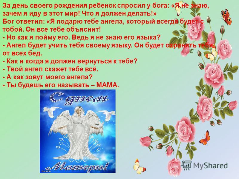За день своего рождения ребенок спросил у бога: «Я не знаю, зачем я иду в этот мир! Что я должен делать!» Бог ответил: «Я подарю тебе ангела, который всегда будет с тобой. Он все тебе объяснит! - Но как я пойму его. Ведь я не знаю его языка? - Ангел