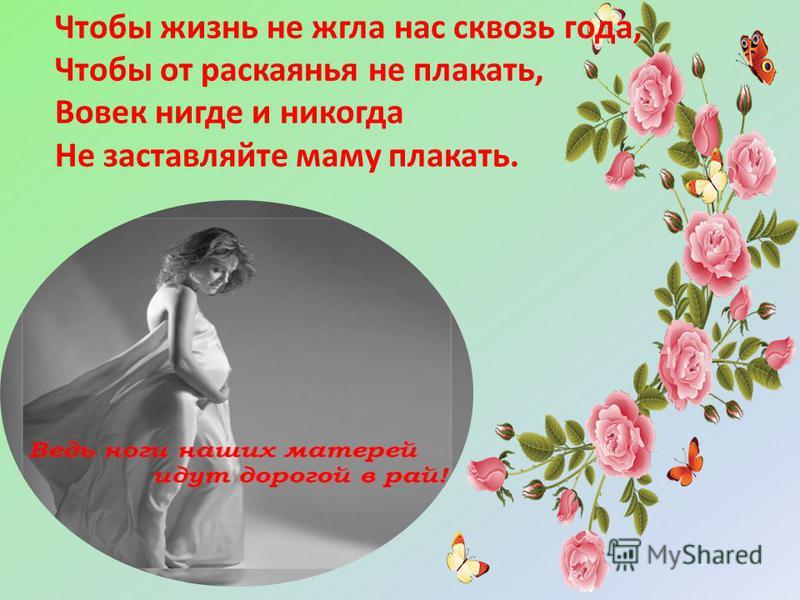 Чтобы жизнь не жгла нас сквозь года, Чтобы от раскаянья не плакать, Вовек нигде и никогда Не заставляйте маму плакать.
