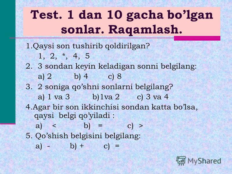 Test. 1 dan 10 gacha bolgan sonlar. Raqamlash. 1.Qaysi son tushirib qoldirilgan? 1, 2, *, 4, 5 2. 3 sondan keyin keladigan sonni belgilang: a) 2 b) 4 c) 8 3. 2 soniga qoshni sonlarni belgilang? a) 1 va 3 b)1va 2 c) 3 va 4 4.Agar bir son ikkinchisi so