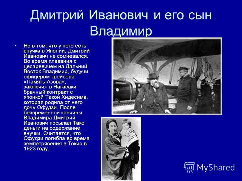 Дмитрий Иванович и его сын Владимир Но в том, что у него есть внучка в Японии, Дмитрий Иванович не сомневался. Во время плавания с цесаревичем на Дальний Восток Владимир, будучи офицером крейсера «Память Азова», заключил в Нагасаки брачный контракт с