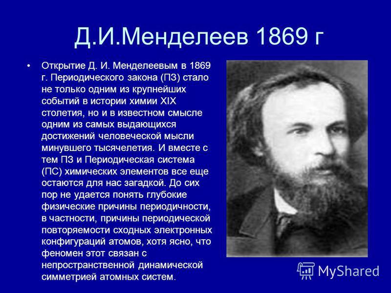 Д.И.Менделеев 1869 г Открытие Д. И. Менделеевым в 1869 г. Периодического закона (ПЗ) стало не только одним из крупнейших событий в истории химии XIX столетия, но и в известном смысле одним из самых выдающихся достижений человеческой мысли минувшего т