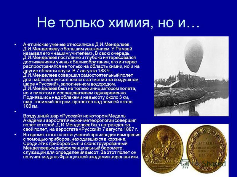 Не только химия, но и… Английские ученые относились к Д.И.Менделеев Д.И.Менделееву с большим уважением. У.Рамзай называл его «нашим учителем». В свою очередь, Д.И.Менделеев постоянно и глубоко интересовался достижениями ученых Великобритании, его инт