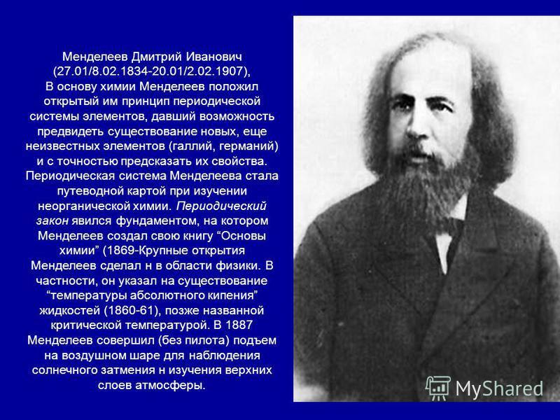 Менделеев Дмитрий Иванович (27.01/8.02.1834-20.01/2.02.1907), В основу химии Менделеев положил открытый им принцип периодической системы элементов, давший возможность предвидеть существование новых, еще неизвестных элементов (галлий, германий) и с то