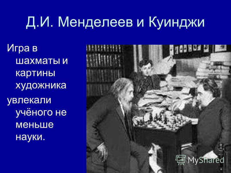 Д.И. Менделеев и Куинджи Игра в шахматы и картины художника увлекали учёного не меньше науки.