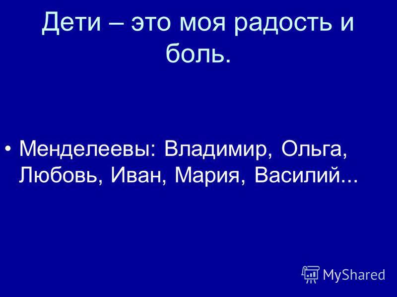 Дети – это моя радость и боль. Менделеевы: Владимир, Ольга, Любовь, Иван, Мария, Василий...