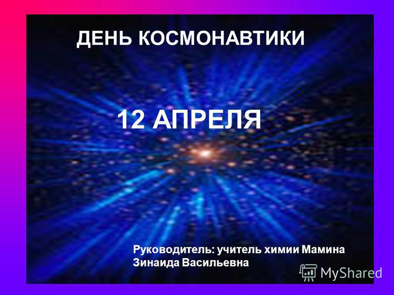 ДЕНЬ КОСМОНАВТИКИ 12 АПРЕЛЯ Руководитель: учитель химии Мамина Зинаида Васильевна