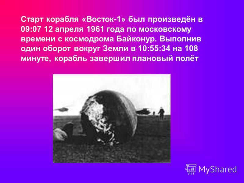 Старт корабля «Восток-1» был произведён в 09:07 12 апреля 1961 года по московскому времени с космодрома Байконур. Выполнив один оборот вокруг Земли в 10:55:34 на 108 минуте, корабль завершил плановый полёт