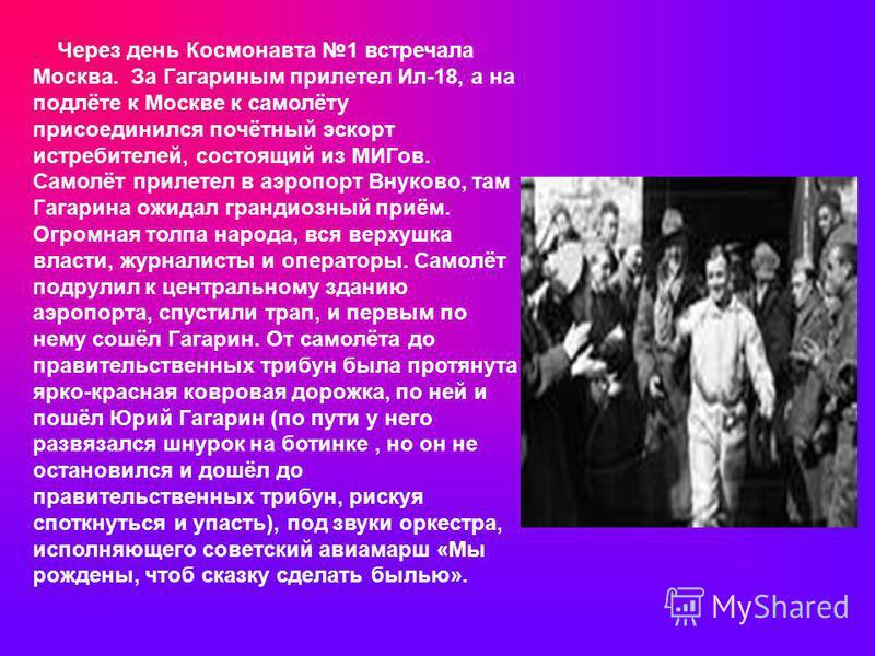 . Через день Космонавта 1 встречала Москва. За Гагариным прилетел Ил-18, а на подлёте к Москве к самолёту присоединился почётный эскорт истребителей, состоящий из МИГов. Самолёт прилетел в аэропорт Внуково, там Гагарина ожидал грандиозный приём. Огро