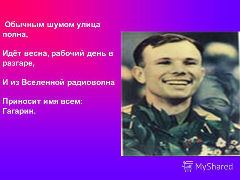 Обычным шумом улица полна, Идёт весна, рабочий день в разгаре, И из Вселенной радиоволна Приносит имя всем: Гагарин.