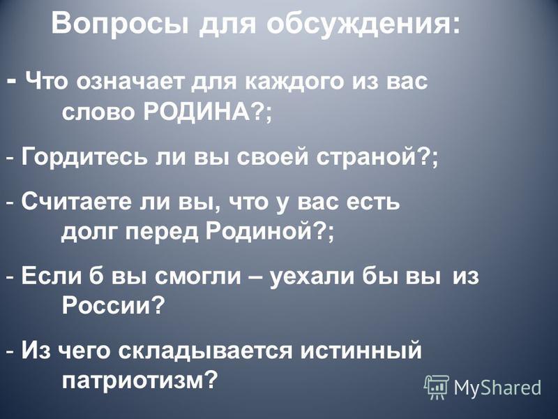 Вопросы для обсуждения: - Что означает для каждого из вас слово РОДИНА?; - Гордитесь ли вы своей страной?; - Считаете ли вы, что у вас есть долг перед Родиной?; - Если б вы смогли – уехали бы вы из России? - Из чего складывается истинный патриотизм?