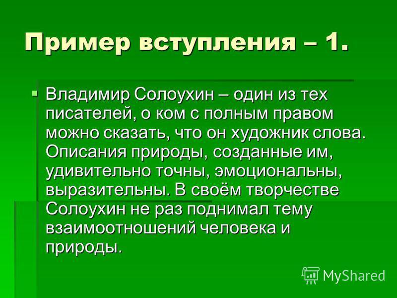 Пример вступления – 1. Владимир Солоухин – один из тех писателей, о ком с полным правом можно сказать, что он художник слова. Описания природы, созданные им, удивительно точны, эмоциональны, выразительны. В своём творчестве Солоухин не раз поднимал т