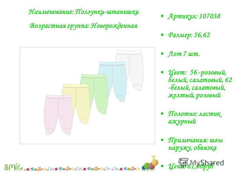 Артикул: 107038 Размер: 56,62 Лот 7 шт. Цвет: 56 -розовый, белый, салатовый, 62 -белый, салатовый, желтый, розовый Полотно: ластик ажурный Примечания: швы наружу, обвязка Цена: 61,00 руб Наименование: Ползунки-штанишки Возрастная группа: Новорожденна