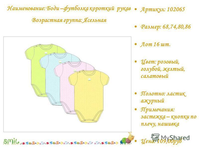 Артикул: 102065 Размер: 68,74,80,86 Лот 16 шт. Цвет: розовый, голубой, желтый, салатовый Полотно: ластик ажурный Примечания: застежка – кнопки по плечу, нашивка Цена: 109,00 руб Наименование: Боди –футболка короткий рукав Возрастная группа: Ясельная