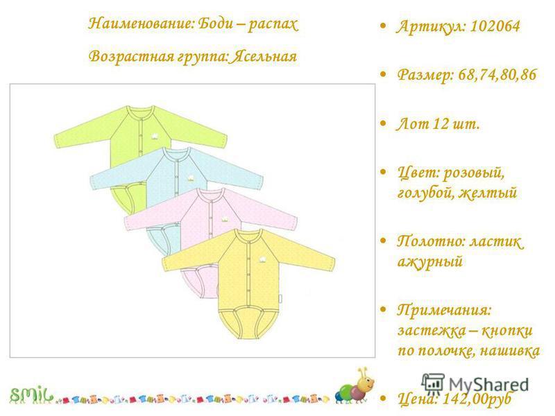 Артикул: 102064 Размер: 68,74,80,86 Лот 12 шт. Цвет: розовый, голубой, желтый Полотно: ластик ажурный Примечания: застежка – кнопки по полочке, нашивка Цена: 142,00 руб Наименование: Боди – распах Возрастная группа: Ясельная